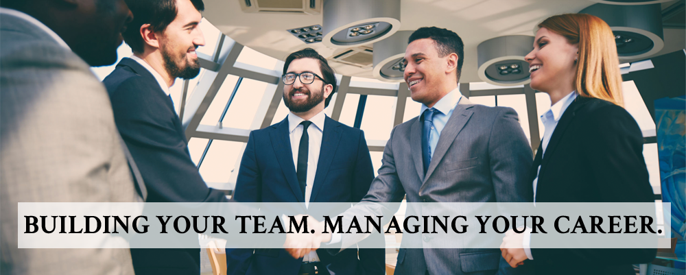BUILDING YOUR TEAM. MANAGING YOUR CAREER.